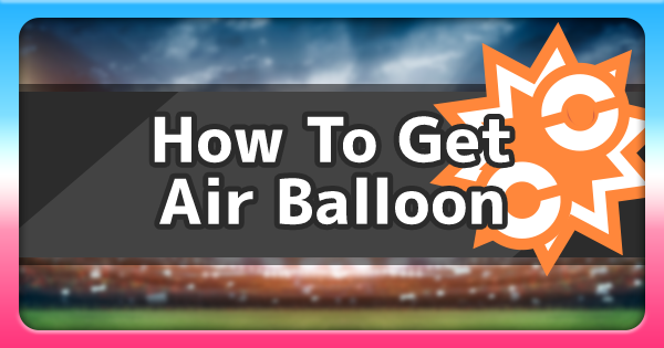 Air Balloon - How To Get & Location | Pokemon Sword Shield - GameWith