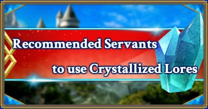 Recommended Servants to use Crystallized Lores