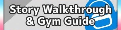 Story Walkthroughs & Gym Guides